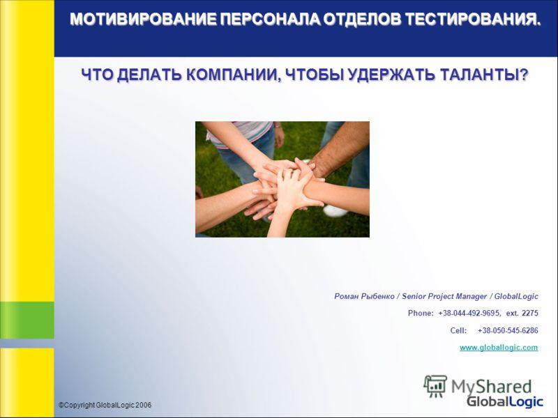 ©Copyright GlobalLogic 2006 МОТИВИРОВАНИЕ ПЕРСОНАЛА ОТДЕЛОВ ТЕСТИРОВАНИЯ. ЧТО ДЕЛАТЬ КОМПАНИИ, ЧТОБЫ УДЕРЖАТЬ ТАЛАНТЫ? Роман Рыбенко / Senior Project Manager / GlobalLogic Phone: +38-044-492-9695, ext. 2275 Cell: +38-050-545-6286 www.globallogic.com