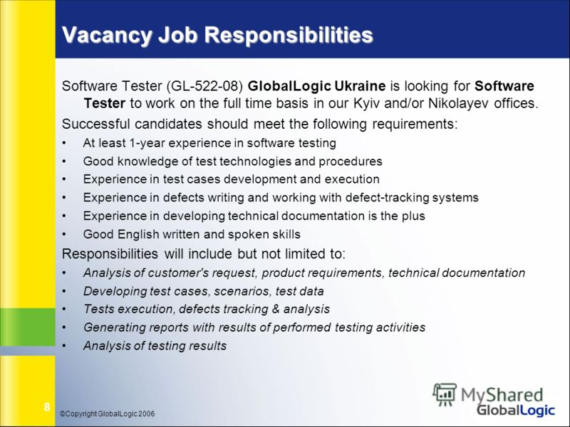©Copyright GlobalLogic 2006 8 Vacancy Job Responsibilities Software Tester (GL-522-08) GlobalLogic Ukraine is looking for Software Tester to work on the full time basis in our Kyiv and/or Nikolayev offices. Successful candidates should meet the follo