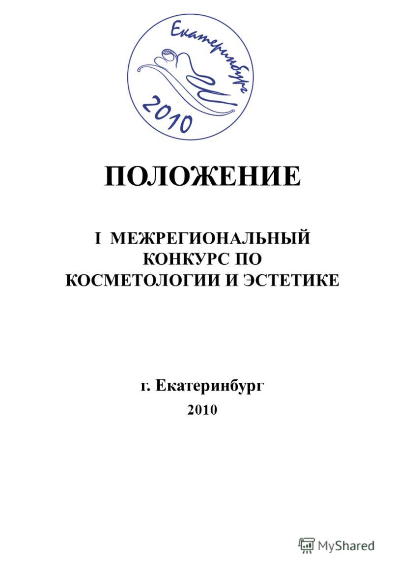 ПОЛОЖЕНИЕ I МЕЖРЕГИОНАЛЬНЫЙ КОНКУРС ПО КОСМЕТОЛОГИИ И ЭСТЕТИКЕ г. Екатеринбург 2010