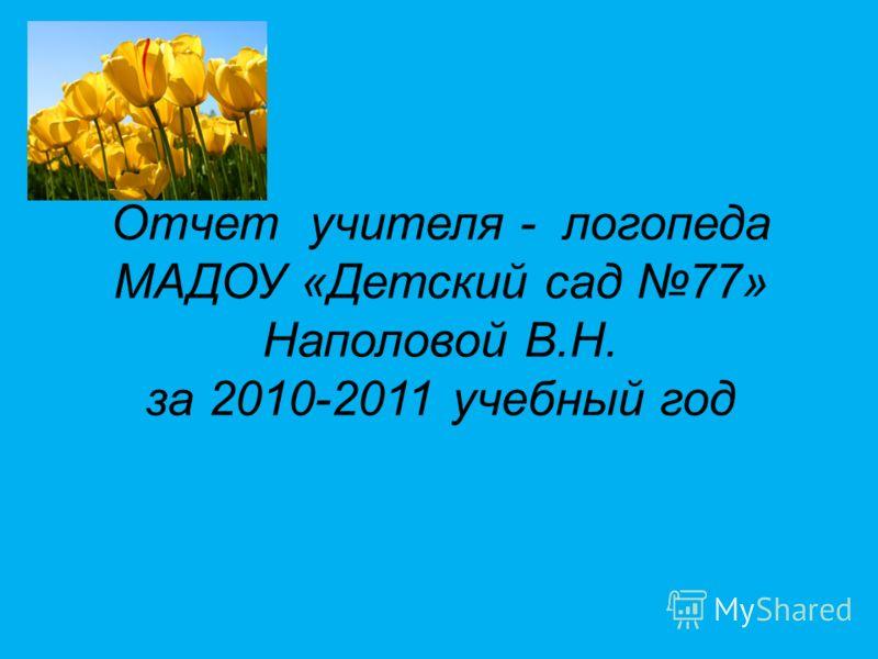 Отчет учителя - логопеда МАДОУ «Детский сад 77» Наполовой В.Н. за 2010-2011 учебный год