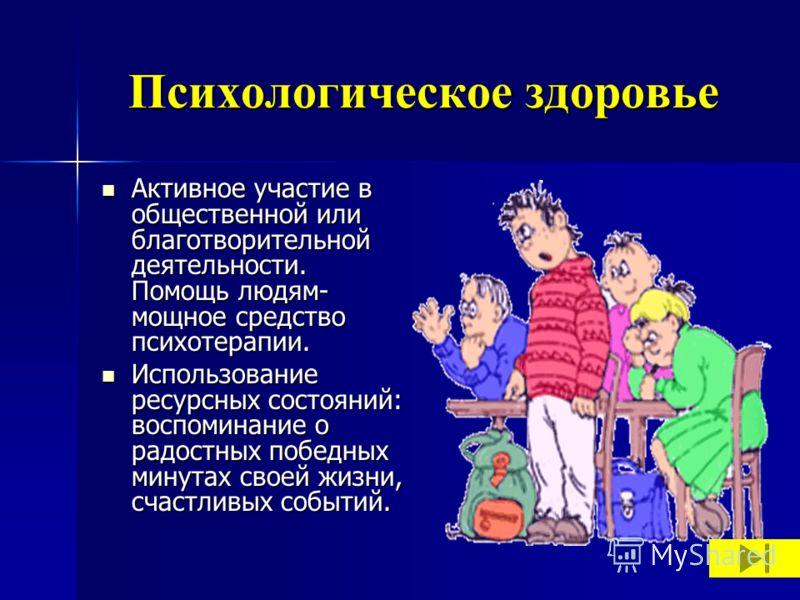 Психологическое здоровье Активное участие в общественной или благотворительной деятельности. Помощь людям- мощное средство психотерапии. Активное участие в общественной или благотворительной деятельности. Помощь людям- мощное средство психотерапии. И