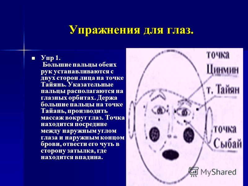 Упражнения для глаз. Упр 1. Большие пальцы обеих рук устанавливаются с двух сторон лица на точке Тайянь. Указательные пальцы располагаются на глазных орбитах. Держа большие пальцы на точке Тайань, производить массаж вокруг глаз. Точка находится посре