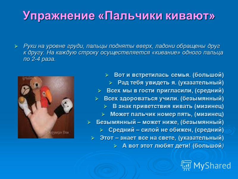 Упражнение «Пальчики кивают» Руки на уровне груди, пальцы подняты вверх, ладони обращены друг к другу. На каждую строку осуществляется «кивание» одного пальца по 2-4 раза. Руки на уровне груди, пальцы подняты вверх, ладони обращены друг к другу. На к