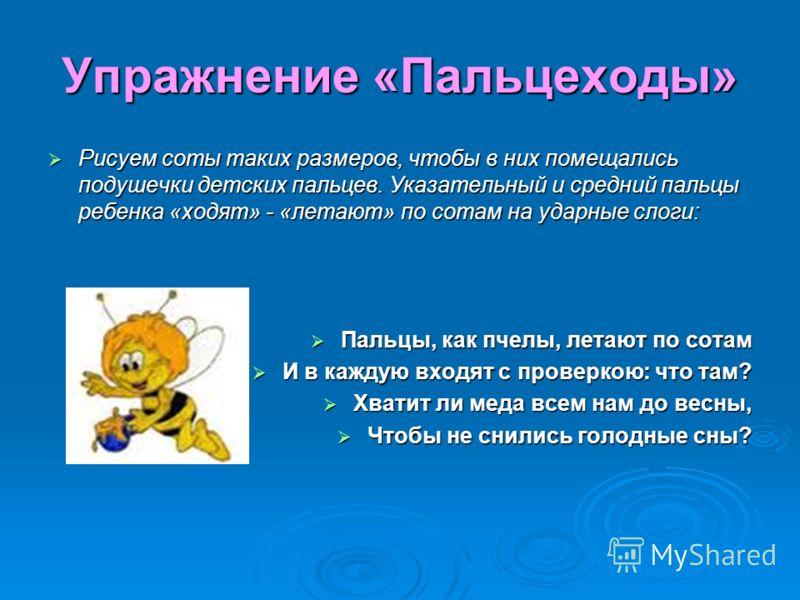 Упражнение «Пальцеходы» Рисуем соты таких размеров, чтобы в них помещались подушечки детских пальцев. Указательный и средний пальцы ребенка «ходят» - «летают» по сотам на ударные слоги: Пальцы, как пчелы, летают по сотам И в каждую входят с проверкою