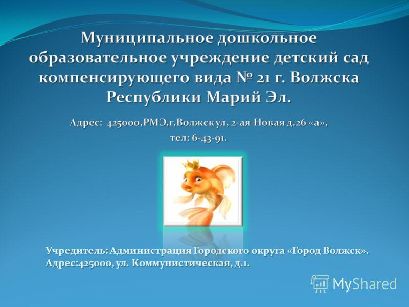 Учредитель: Администрация Городского округа «Город Волжск». Адрес:425000, ул. Коммунистическая, д.1.