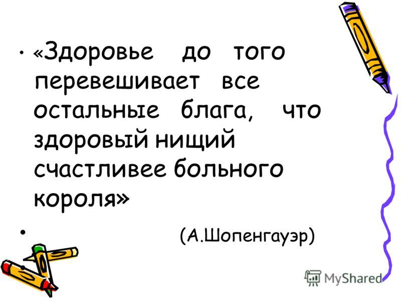« Здоровье до того перевешивает все остальные блага, что здоровый нищий счастливее больного короля» (А.Шопенгауэр)