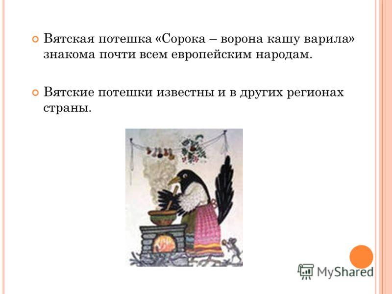Вятская потешка «Сорока – ворона кашу варила» знакома почти всем европейским народам. Вятские потешки известны и в других регионах страны.