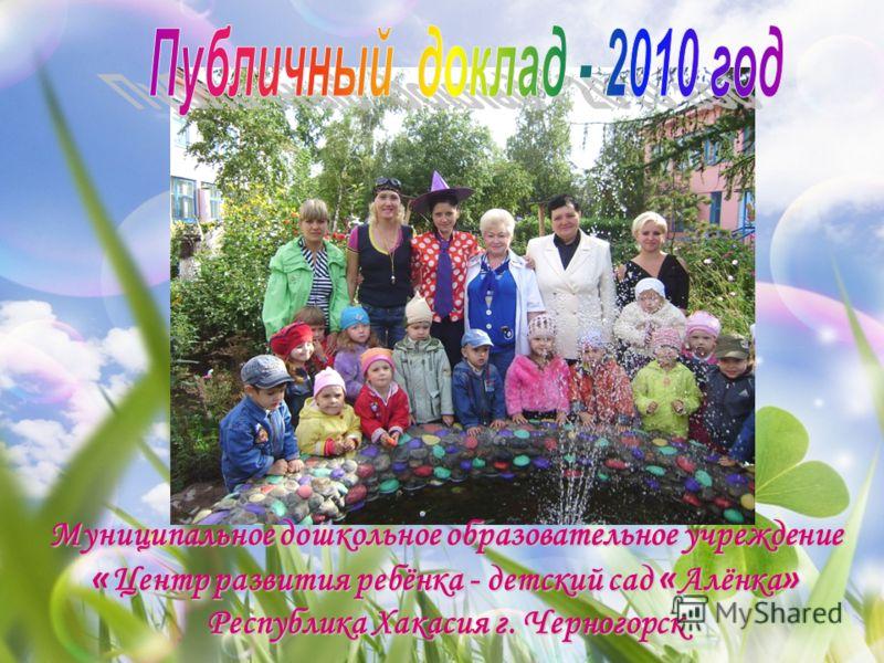 Муниципальное дошкольное образовательное учреждение « Центр развития ребёнка - детский сад « Алёнка » Республика Хакасия г. Черногорск