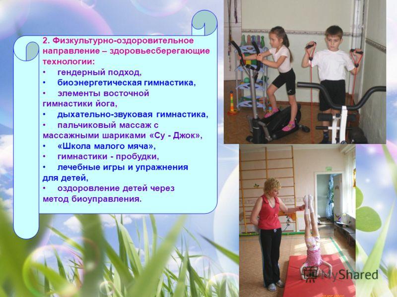 2. Физкультурно-оздоровительное направление – здоровьесберегающие технологии: гендерный подход, биоэнергетическая гимнастика, элементы восточной гимнастики йога, дыхательно-звуковая гимнастика, пальчиковый массаж с массажными шариками «Су - Джок», «Ш