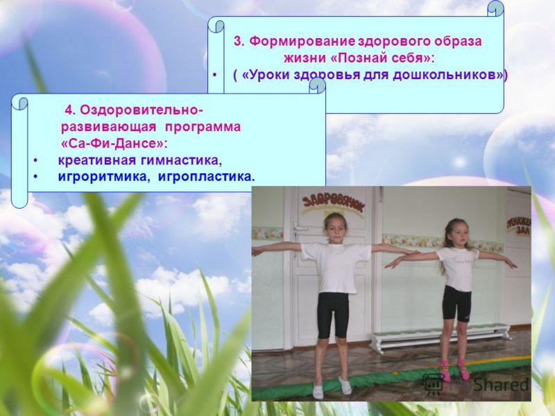 3. Формирование здорового образа жизни «Познай себя»: ( «Уроки здоровья для дошкольников») 4. Оздоровительно- развивающая программа «Са-Фи-Дансе»: креативная гимнастика, игроритмика, игропластика.