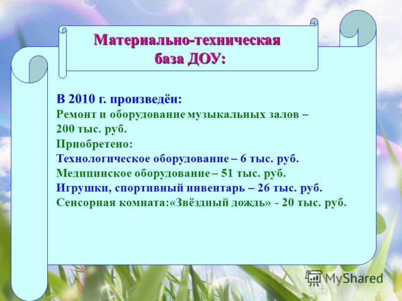 Материально-техническая база ДОУ: В 2010 г. произведён: Ремонт и оборудование музыкальных залов – 200 тыс. руб. Приобретено: Технологическое оборудование – 6 тыс. руб. Медицинское оборудование – 51 тыс. руб. Игрушки, спортивный инвентарь – 26 тыс. ру