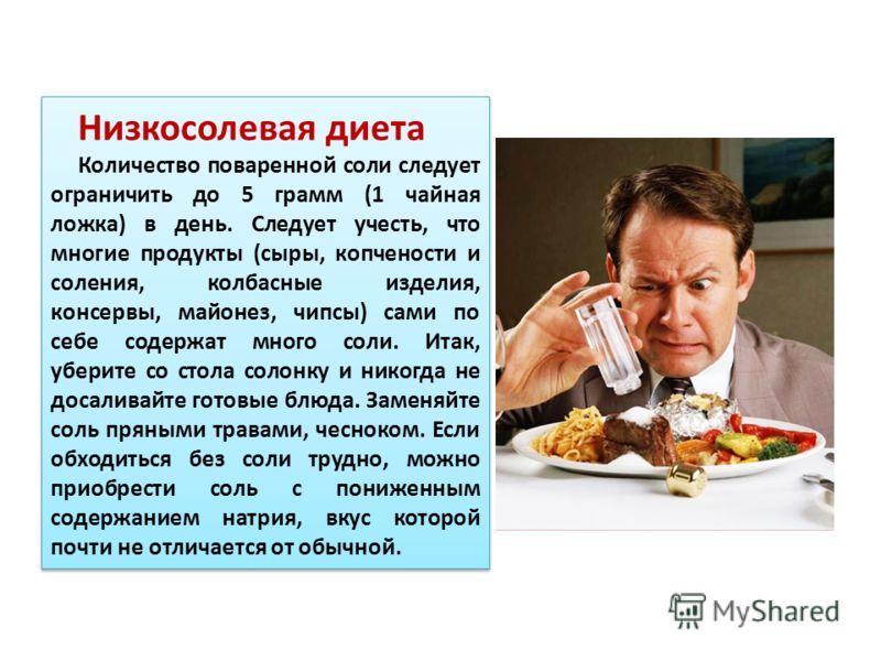 Низкосолевая диета Количество поваренной соли следует ограничить до 5 грамм (1 чайная ложка) в день. Следует учесть, что многие продукты (сыры, копчености и соления, колбасные изделия, консервы, майонез, чипсы) сами по себе содержат много соли. Итак,