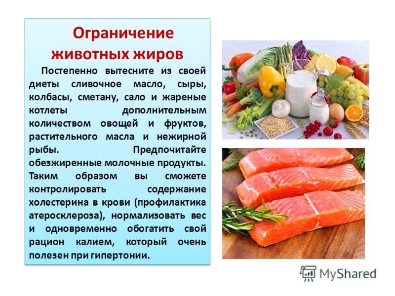 Ограничение животных жиров Постепенно вытесните из своей диеты сливочное масло, сыры, колбасы, сметану, сало и жареные котлеты дополнительным количеством овощей и фруктов, растительного масла и нежирной рыбы. Предпочитайте обезжиренные молочные проду