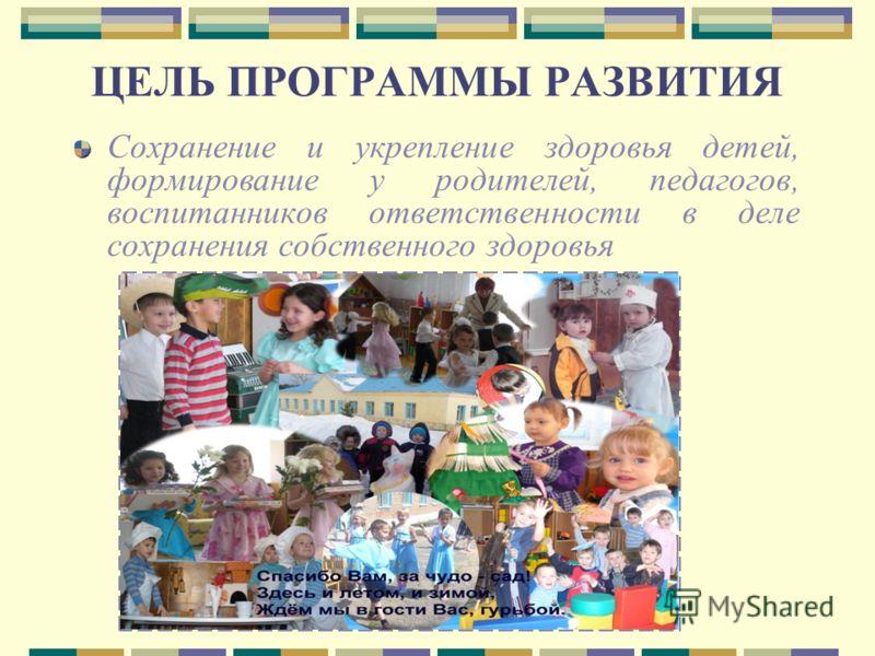 ЦЕЛЬ ПРОГРАММЫ РАЗВИТИЯ Сохранение и укрепление здоровья детей, формирование у родителей, педагогов, воспитанников ответственности в деле сохранения собственного здоровья