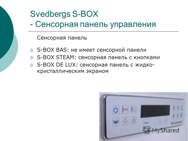 Svedbergs S-BOX - Сенсорная панель управления Сенсорная панель S-BOX BAS: не имеет сенсорной панели S-BOX STEAM: сенсорная панель с кнопками S-BOX DE LUX: сенсорная панель с жидко- кристаллическим экраном