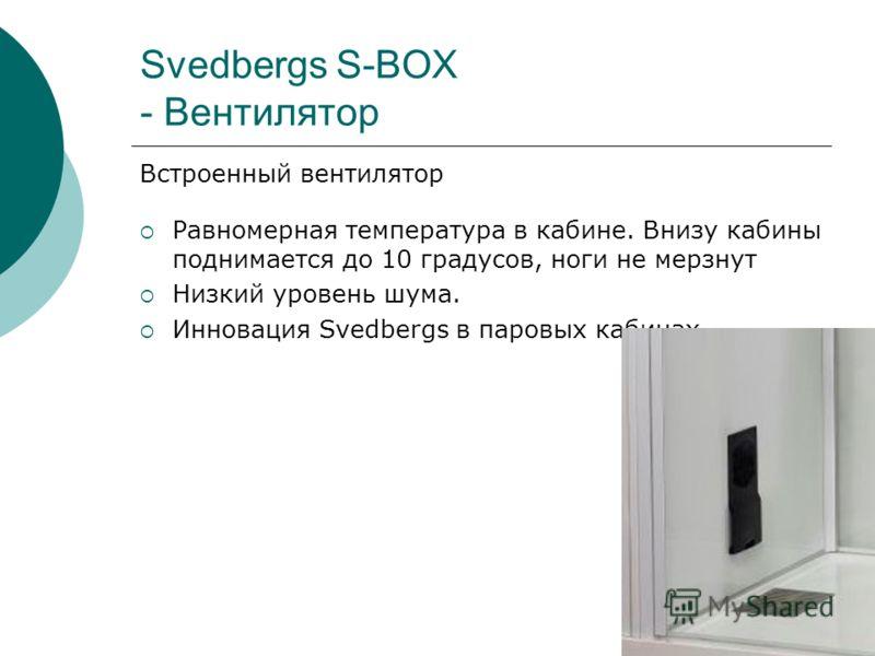 Svedbergs S-BOX - Вентилятор Встроенный вентилятор Равномерная температура в кабине. Внизу кабины поднимается до 10 градусов, ноги не мерзнут Низкий уровень шума. Инновация Svedbergs в паровых кабинах