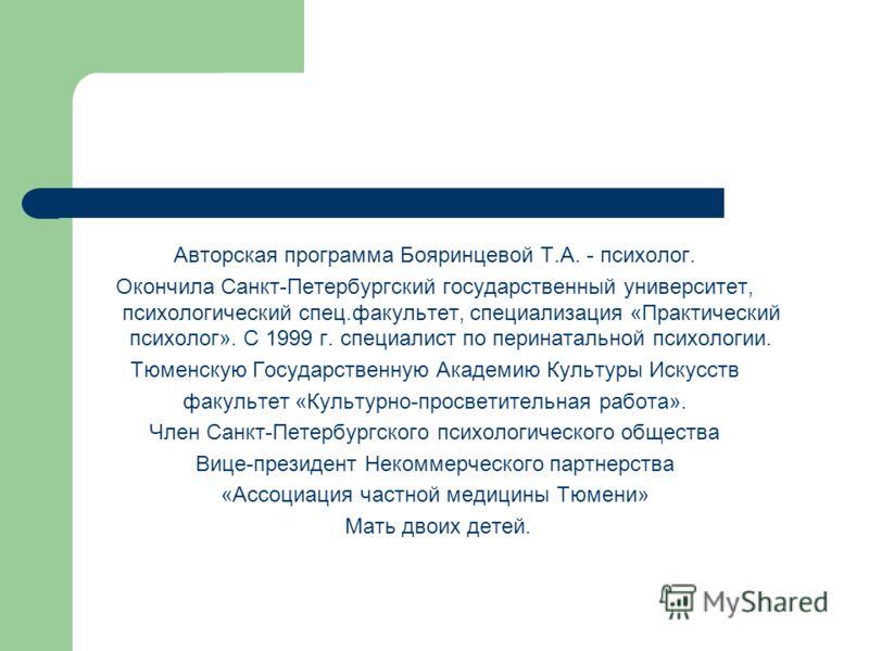 Авторская программа Бояринцевой Т.А. - психолог. Окончила Санкт-Петербургский государственный университет, психологический спец.факультет, специализация «Практический психолог». С 1999 г. специалист по перинатальной психологии. Тюменскую Государствен