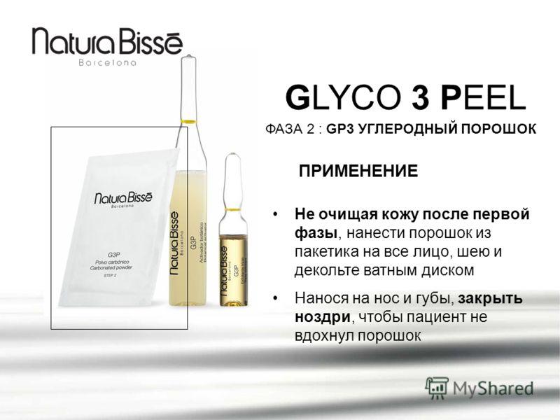 GLYCO 3 PEEL ПРИМЕНЕНИЕ ФАЗА 2 : GP3 УГЛЕРОДНЫЙ ПОРОШОК Не очищая кожу после первой фазы, нанести порошок из пакетика на все лицо, шею и декольте ватным диском Нанося на нос и губы, закрыть ноздри, чтобы пациент не вдохнул порошок
