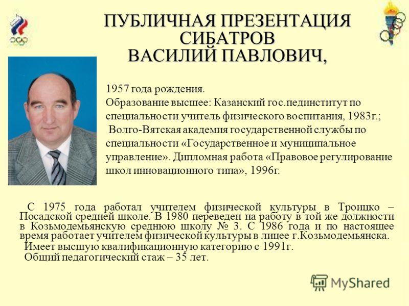ПУБЛИЧНАЯ ПРЕЗЕНТАЦИЯ СИБАТРОВ ВАСИЛИЙ ПАВЛОВИЧ, С 1975 года работал учителем физической культуры в Троицко – Посадской средней школе. В 1980 переведен на работу в той же должности в Козьмодемьянскую среднюю школу 3. С 1986 года и по настоящее время