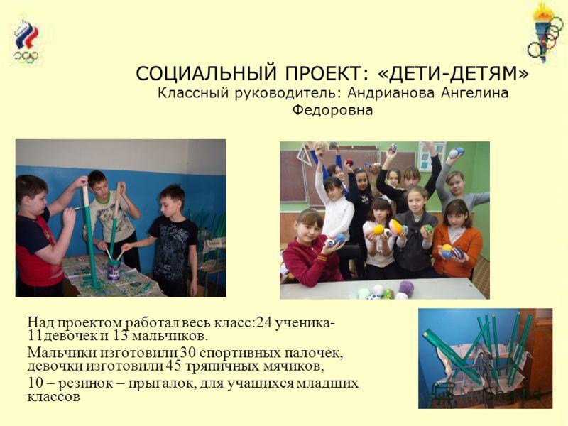 Над проектом работал весь класс:24 ученика- 11девочек и 13 мальчиков. Мальчики изготовили 30 спортивных палочек, девочки изготовили 45 тряпичных мячиков, 10 – резинок – прыгалок, для учащихся младших классов СОЦИАЛЬНЫЙ ПРОЕКТ: «ДЕТИ-ДЕТЯМ» Классный р