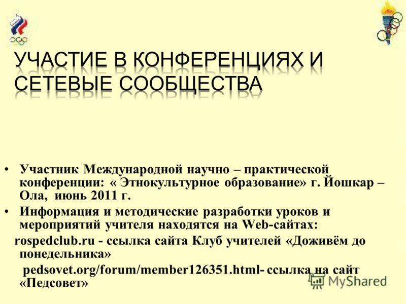 Участник Международной научно – практической конференции: « Этнокультурное образование» г. Йошкар – Ола, июнь 2011 г. Информация и методические разработки уроков и мероприятий учителя находятся на Web-сайтах: rospedclub.ru - ссылка сайта Клуб учителе