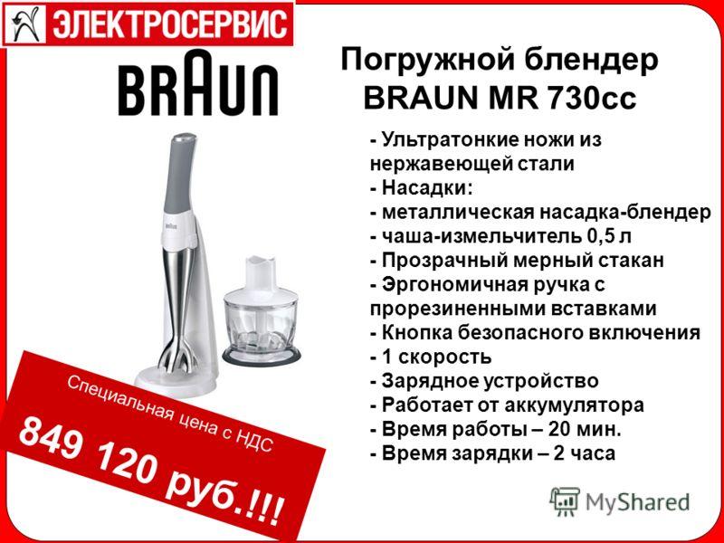 Погружной блендер BRAUN MR 730cc - Ультратонкие ножи из нержавеющей стали - Насадки: - металлическая насадка-блендер - чаша-измельчитель 0,5 л - Прозрачный мерный стакан - Эргономичная ручка с прорезиненными вставками - Кнопка безопасного включения -