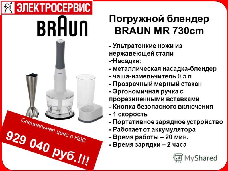 - Погружной блендер BRAUN MR 730cm - Ультратонкие ножи из нержавеющей стали - Насадки: - металлическая насадка-блендер - чаша-измельчитель 0,5 л - Прозрачный мерный стакан - Эргономичная ручка с прорезиненными вставками - Кнопка безопасного включения