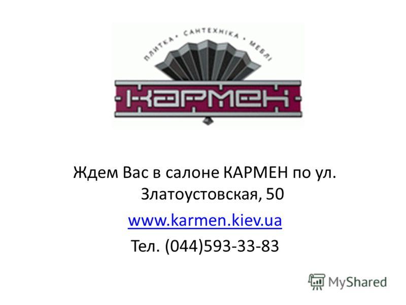 Ждем Вас в салоне КАРМЕН по ул. Златоустовская, 50 www.karmen.kiev.ua Тел. (044)593-33-83