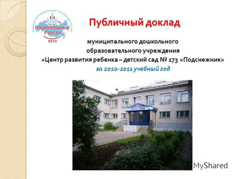Публичный доклад муниципального дошкольного образовательного учреждения « Центр развития ребенка – детский сад 173 « Подснежник » за 2010-2011 учебный год