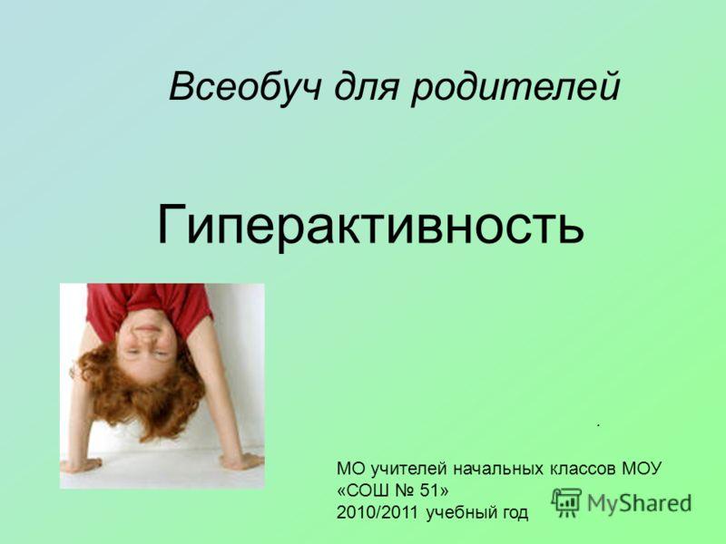 Гиперактивность. МО учителей начальных классов МОУ «СОШ 51» 2010/2011 учебный год Всеобуч для родителей