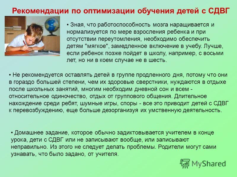 Рекомендации по оптимизации обучения детей с СДВГ Зная, что работоспособность мозга наращивается и нормализуется по мере взросления ребенка и при отсутствии переутомления, необходимо обеспечить детям