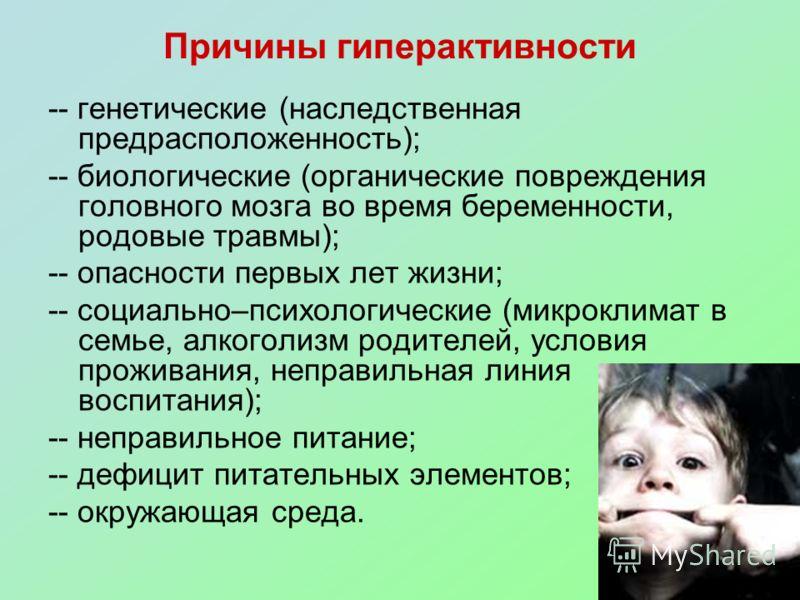 Причины гиперактивности -- генетические (наследственная предрасположенность); -- биологические (органические повреждения головного мозга во время беременности, родовые травмы); -- опасности первых лет жизни; -- социально–психологические (микроклимат