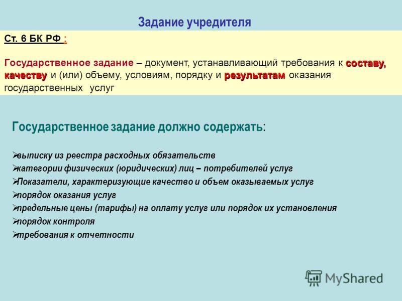 Задание учредителя Ст. 6 БК РФ : составу, качествурезультатам Государственное задание – документ, устанавливающий требования к составу, качеству и (или) объему, условиям, порядку и результатам оказания государственных услуг Государственное задание до
