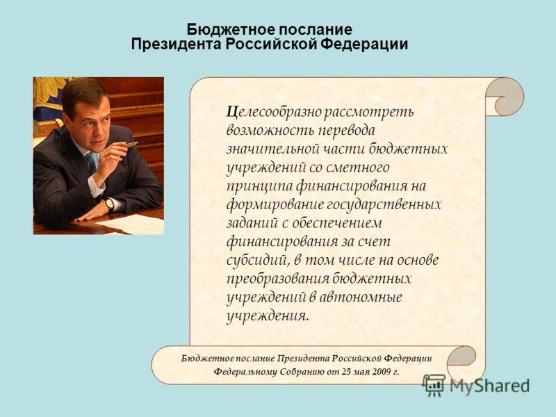 Бюджетное послание Президента Российской Федерации Ц елесообразно рассмотреть возможность перевода значительной части бюджетных учреждений со сметного принципа финансирования на формирование государственных заданий с обеспечением финансирования за сч