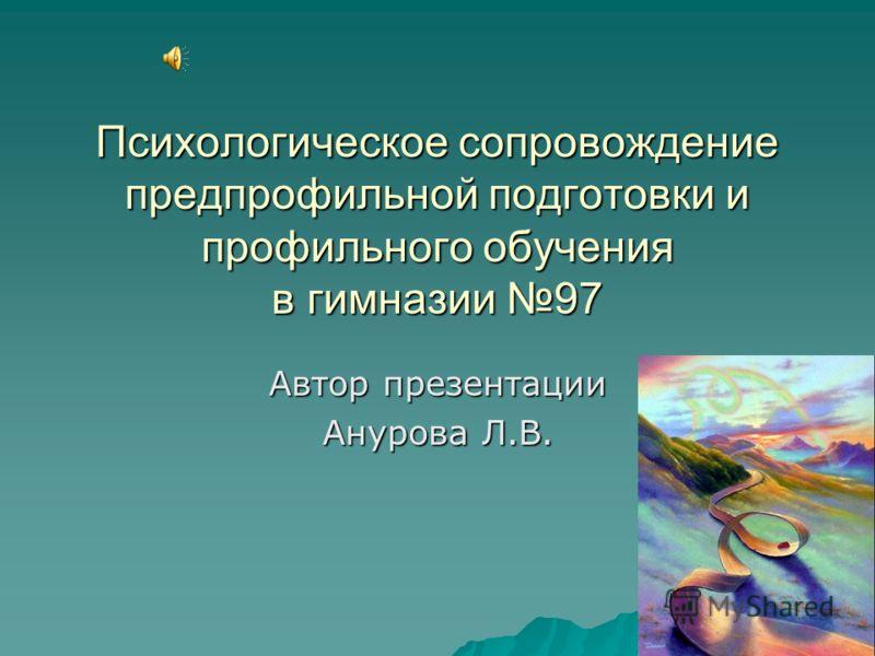 Психологическое сопровождение предпрофильной подготовки и профильного обучения в гимназии 97 Автор презентации Анурова Л.В.