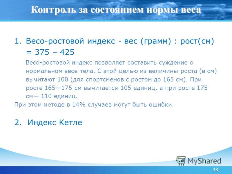 33 1.Весо-ростовой индекс - вес (грамм) : рост(см) = 375 – 425 Весо-ростовой индекс позволяет составить суждение о нормальном весе тела. С этой целью из величины роста (в см) вычитают 100 (для спортсменов с ростом до 165 см). При росте 165175 см вычи