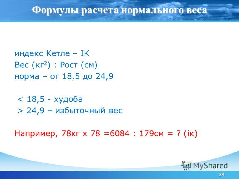 34 индекс Kетле – IK Вес (кг 2 ) : Рост (см) норма – от 18,5 до 24,9 < 18,5 - худоба > 24,9 – избыточный вес Например, 78кг х 78 =6084 : 179см = ? (iк) Формулы расчета нормального веса