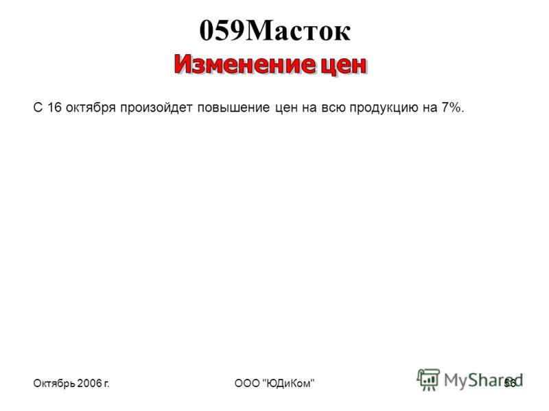 Октябрь 2006 г.ООО ЮДиКом56 С 16 октября произойдет повышение цен на всю продукцию на 7%. 059Масток