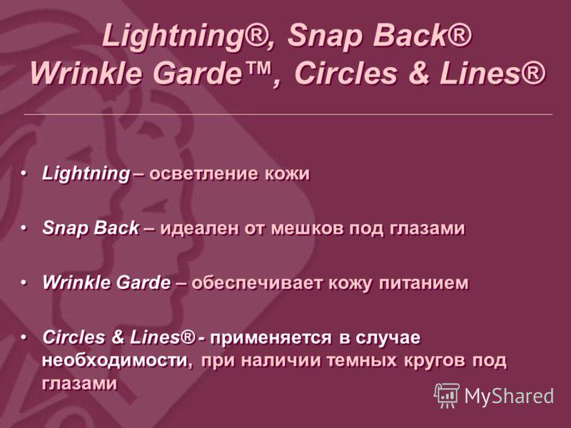 Lightning®, Snap Back® Wrinkle Garde, Circles & Lines® Lightning – осветление кожи Snap Back – идеален от мешков под глазами Wrinkle Garde – обеспечивает кожу питанием Circles & Lines® - применяется в случае необходимости, при наличии темных кругов п