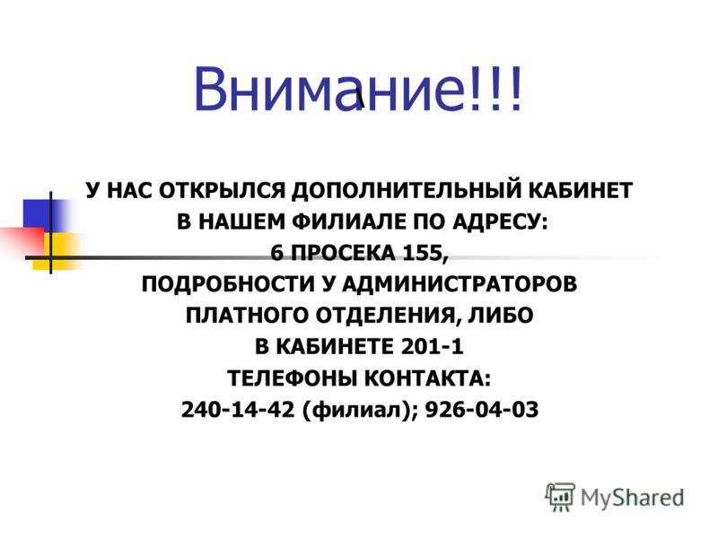 Внимание!!! \ У НАС ОТКРЫЛСЯ ДОПОЛНИТЕЛЬНЫЙ КАБИНЕТ В НАШЕМ ФИЛИАЛЕ ПО АДРЕСУ: 6 ПРОСЕКА 155, ПОДРОБНОСТИ У АДМИНИСТРАТОРОВ ПЛАТНОГО ОТДЕЛЕНИЯ, ЛИБО В КАБИНЕТЕ 201-1 ТЕЛЕФОНЫ КОНТАКТА: 240-14-42 (филиал); 926-04-03