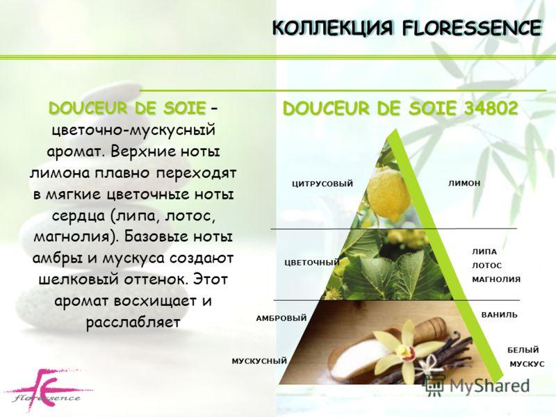 DOUCEUR DE SOIE DOUCEUR DE SOIE – цветочно-мускусный аромат. Верхние ноты лимона плавно переходят в мягкие цветочные ноты сердца (липа, лотос, магнолия). Базовые ноты амбры и мускуса создают шелковый оттенок. Этот аромат восхищает и расслабляет КОЛЛЕ