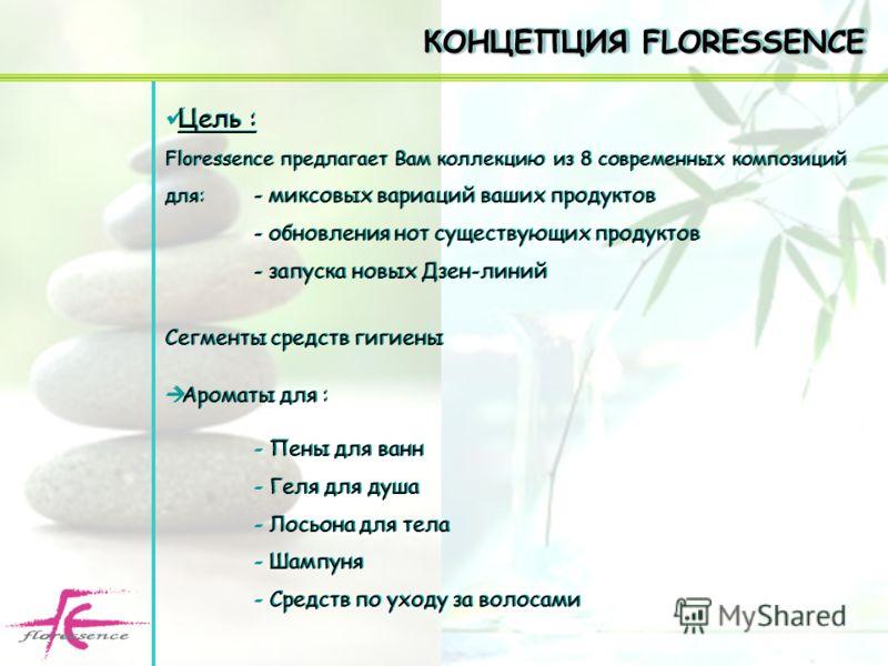 Цель : Floressence предлагает Вам коллекцию из 8 современных композиций для: - миксовых вариаций ваших продуктов - обновления нот существующих продуктов - запуска новых Дзен-линий Сегменты средств гигиены Ароматы для : - Пены для ванн - Геля для душа