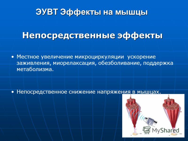 Непосредственные эффекты Местное увеличение микроциркуляции ускорение заживления, миорелаксация, обезболивание, поддержка метаболизма. Непосредственное снижение напряжения в мышцах. ЭУВТ Эффекты на мышцы