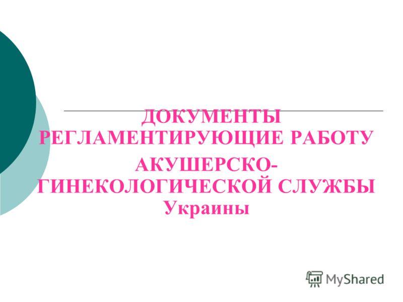 ДОКУМЕНТЫ РЕГЛАМЕНТИРУЮЩИЕ РАБОТУ АКУШЕРСКО- ГИНЕКОЛОГИЧЕСКОЙ СЛУЖБЫ Украины