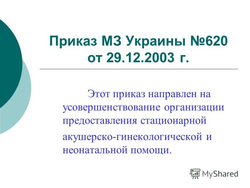 Приказ МЗ Украины 620 от 29.12.2003 г. Этот приказ направлен на усовершенствование организации предоставления стационарной акушерско-гинекологической и неонатальной помощи.
