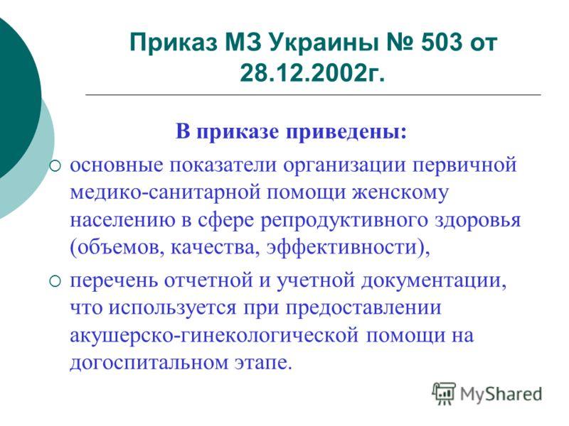 Приказ МЗ Украины 503 от 28.12.2002г. В приказе приведены: основные показатели организации первичной медико-санитарной помощи женскому населению в сфере репродуктивного здоровья (объемов, качества, эффективности), перечень отчетной и учетной документ