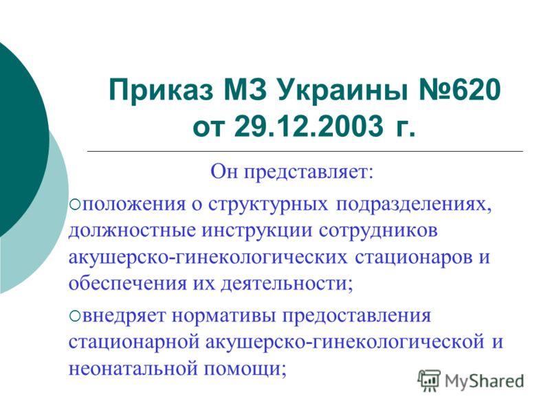 Приказ МЗ Украины 620 от 29.12.2003 г. Он представляет: положения о структурных подразделениях, должностные инструкции сотрудников акушерско-гинекологических стационаров и обеспечения их деятельности; внедряет нормативы предоставления стационарной ак