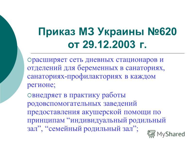 Приказ МЗ Украины 620 от 29.12.2003 г. расширяет сеть дневных стационаров и отделений для беременных в санаториях, санаториях-профилакториях в каждом регионе; внедряет в практику работы родовспомогательных заведений предоставления акушерской помощи п