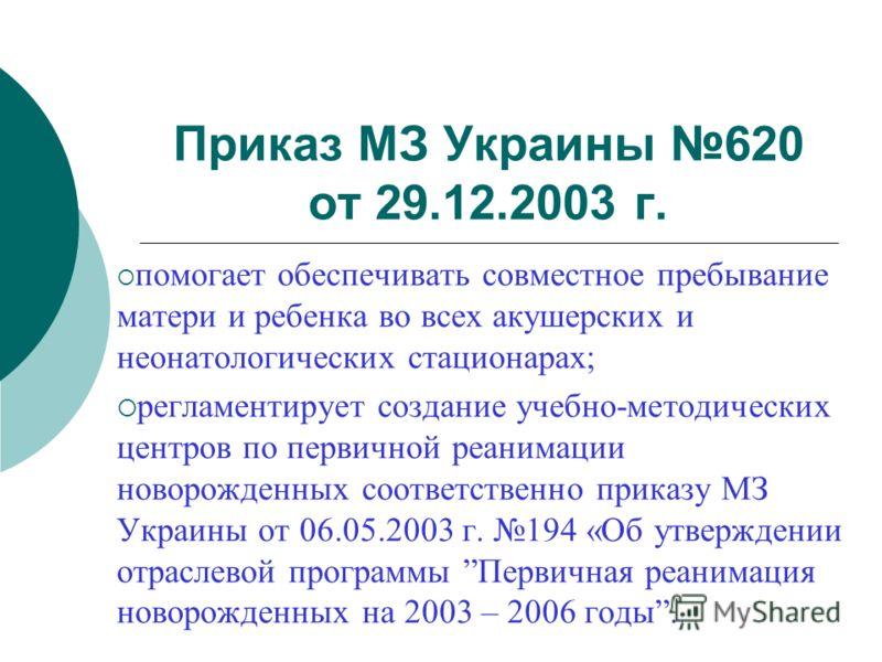 Приказ МЗ Украины 620 от 29.12.2003 г. помогает обеспечивать совместное пребывание матери и ребенка во всех акушерских и неонатологических стационарах; регламентирует создание учебно-методических центров по первичной реанимации новорожденных соответс