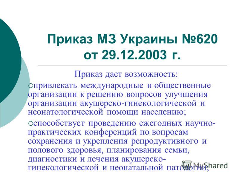 Приказ МЗ Украины 620 от 29.12.2003 г. Приказ дает возможность: привлекать международные и общественные организации к решению вопросов улучшения организации акушерско-гинекологической и неонатологической помощи населению; способствует проведению ежег